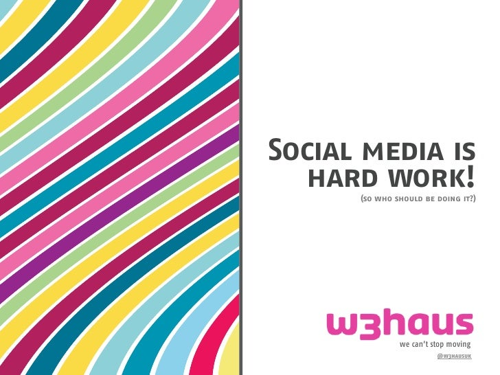 Social media is    hard work!       (so who should be doing it?)                    we can't stop moving                  ...