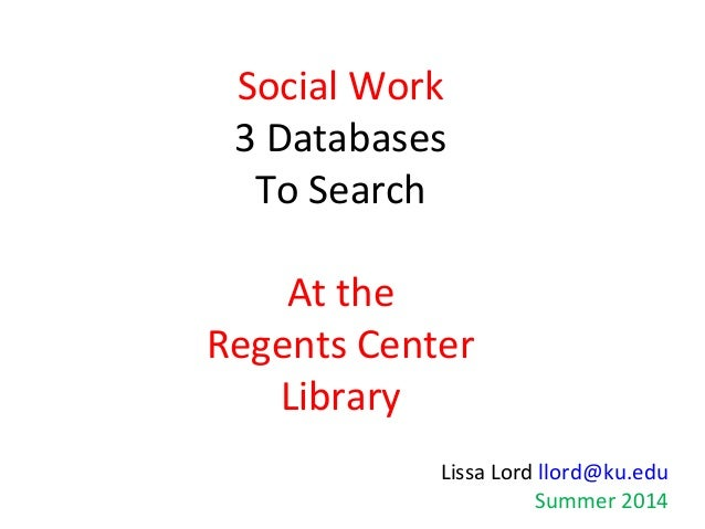 Social Work 3 Databases To Search At the Regents Center Library Lissa Lord llord@ku.edu Summer 2014