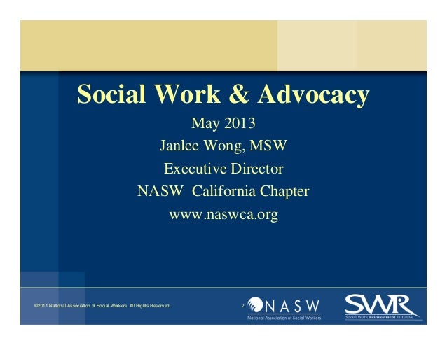 Social Work & AdvocacyMay 2013Janlee Wong, MSWExecutive DirectorNASW California Chapterwww.naswca.org©2011 National Associ...