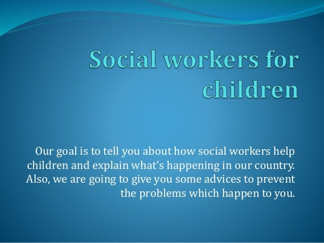 Our goal is to tell you about how social workers help  children and explain what's happening in our country.  Also, we are...