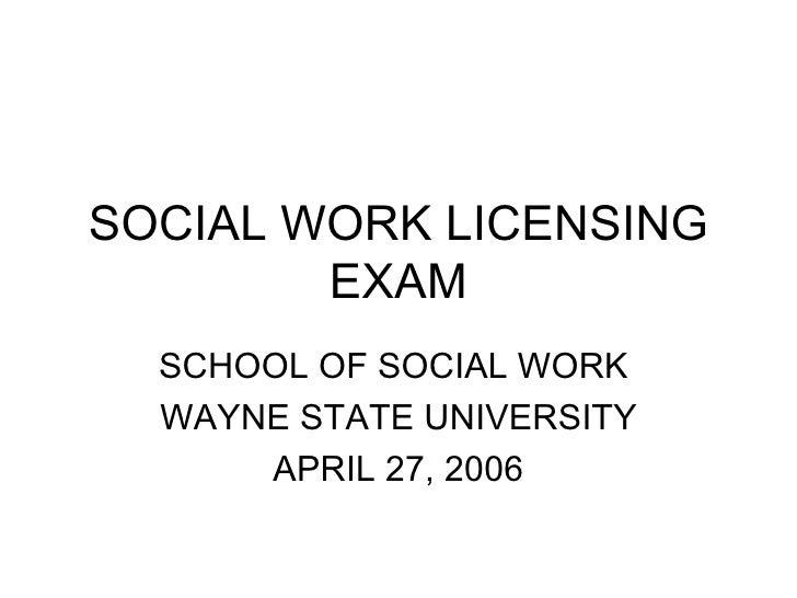 SOCIAL WORK LICENSING EXAM SCHOOL OF SOCIAL WORK  WAYNE STATE UNIVERSITY APRIL 27, 2006
