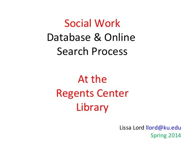 Social Work Database & Online Search Process At the Regents Center Library Lissa Lord llord@ku.edu Spring 2014