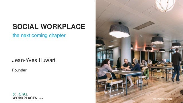 SOCIAL WORKPLACE the next coming chapter Jean-Yves Huwart Founder WeWork Moorgate