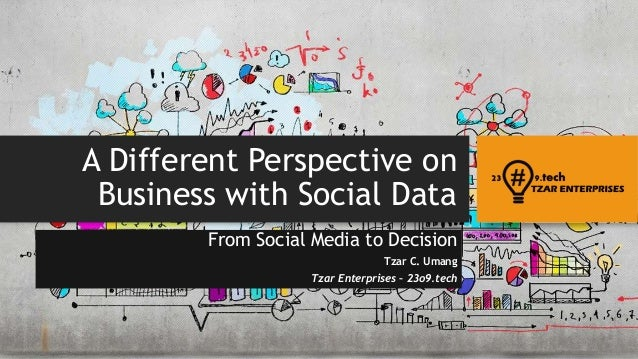 A Different Perspective on Business with Social Data From Social Media to Decision Tzar C. Umang Tzar Enterprises – 23o9.t...