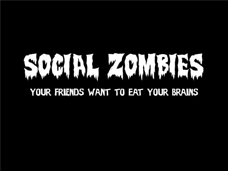 SOCIAL ZOMBIES Your Friends Want to Eat Your Brains