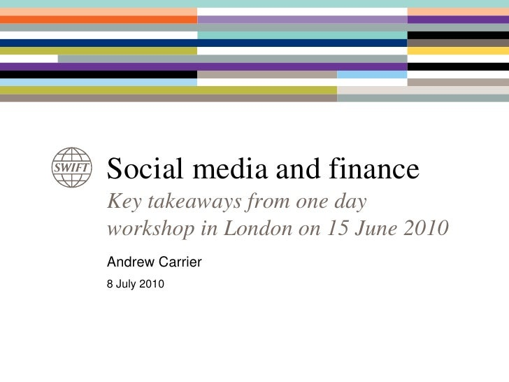 Social media and finance<br />Key takeaways from one day workshop in London on 15 June 2010<br />Andrew Carrier<br />8 Jul...