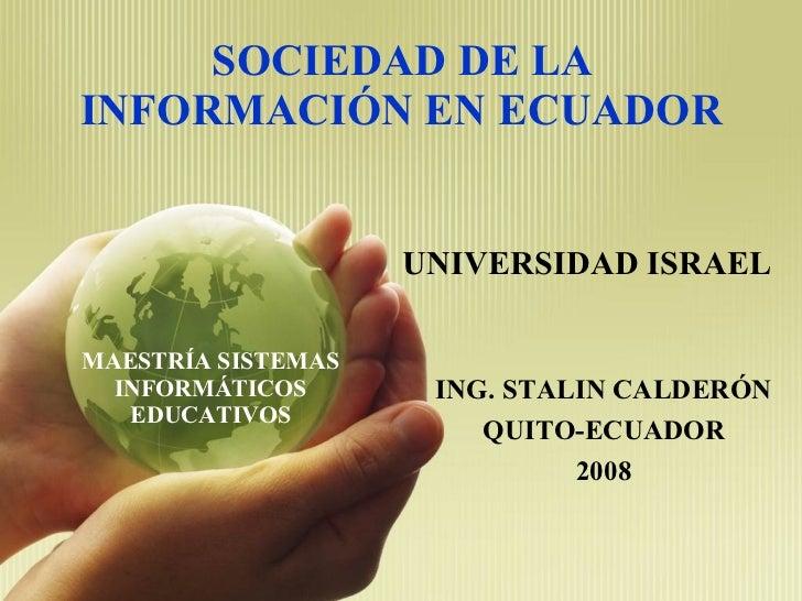 SOCIEDAD DE LA INFORMACIÓN EN ECUADOR UNIVERSIDAD ISRAEL ING. STALIN CALDERÓN QUITO-ECUADOR 2008 MAESTRÍA SISTEMAS INFORMÁ...