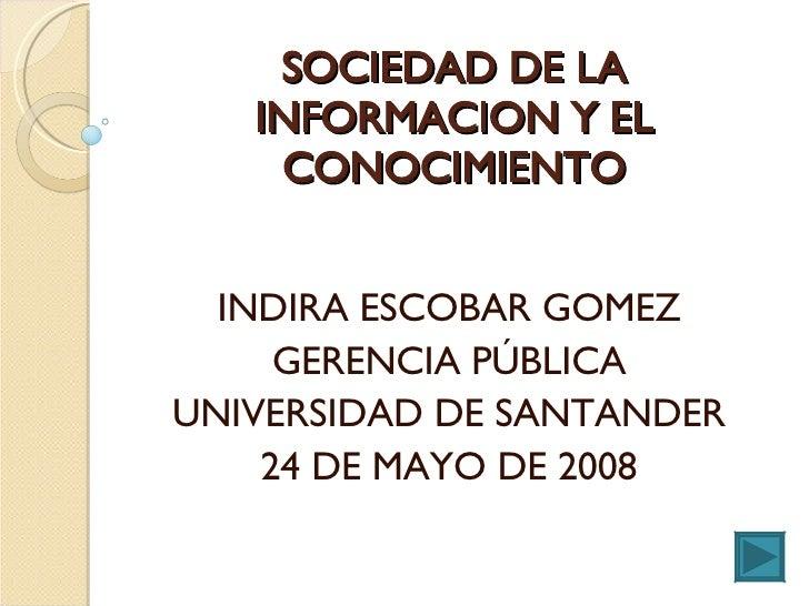 SOCIEDAD DE LA INFORMACION Y EL CONOCIMIENTO INDIRA ESCOBAR GOMEZ GERENCIA PÚBLICA UNIVERSIDAD DE SANTANDER 24 DE MAYO DE ...