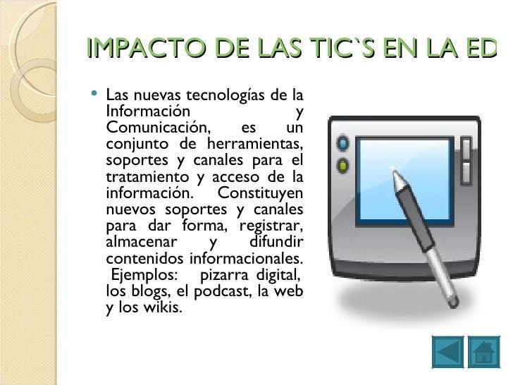 IMPACTO DE LAS TIC`S EN LA EDUCACION <ul><li>Las nuevas tecnologías de la Información y Comunicación, es un conjunto de he...