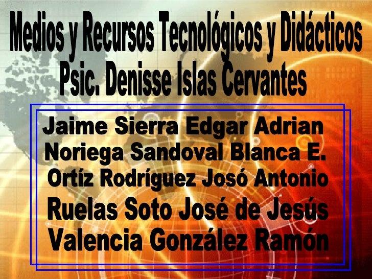 Medios y Recursos Tecnológicos y Didácticos Psic. Denisse Islas Cervantes Jaime Sierra Edgar Adrian Noriega Sandoval Blanc...