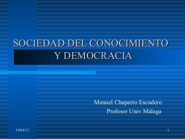 10/04/15 1 SOCIEDAD DEL CONOCIMIENTOSOCIEDAD DEL CONOCIMIENTO Y DEMOCRACIAY DEMOCRACIA Manuel Chaparro Escudero Profesor U...