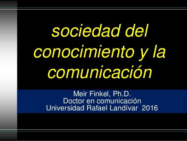 sociedad del conocimiento y la comunicación Meir Finkel, Ph.D. Doctor en comunicación Universidad Rafael Landívar 2016
