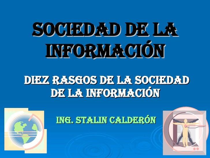 SOCIEDAD DE LA INFORMACIÓN Diez rasgos de la Sociedad de la Información  ING. STALIN CALDERÓN