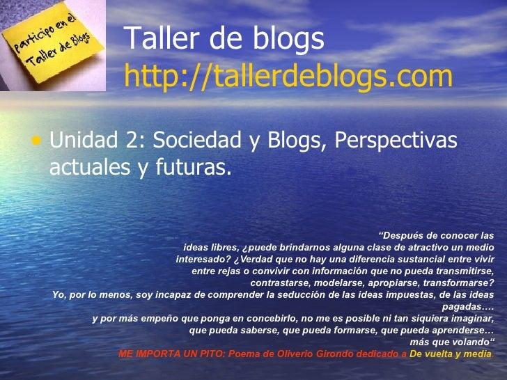 """Taller de blogs http://tallerdeblogs.com <ul><li>Unidad 2: Sociedad y Blogs, Perspectivas actuales y futuras. </li></ul>"""" ..."""