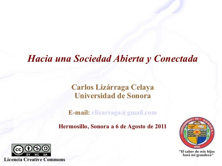Hacia una Sociedad Abierta y Conectada Carlos Lizárraga Celaya Universidad de Sonora E-mail:  [email_address] Hermosillo, ...