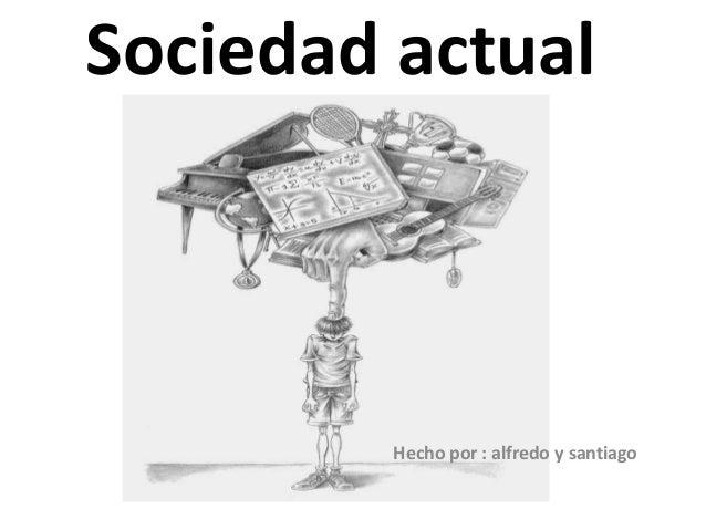 Sociedad actual Hecho por : alfredo y santiago