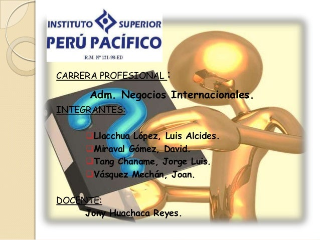 I CARRERA PROFESIONAL :  Adm. Negocios Internacionales. INTEGRANTES:  Llacchua López, Luis Alcides. Miraval Gómez, David...
