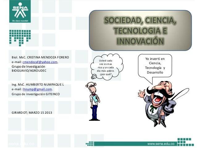 SOCIEDAD, CIENCIA, TECNOLOGIA E INNOVACIÓN Biol. MsC. CRISTINA MENDOZA FORERO e-mail: cmendozaf@yahoo.com. Grupo de Invest...