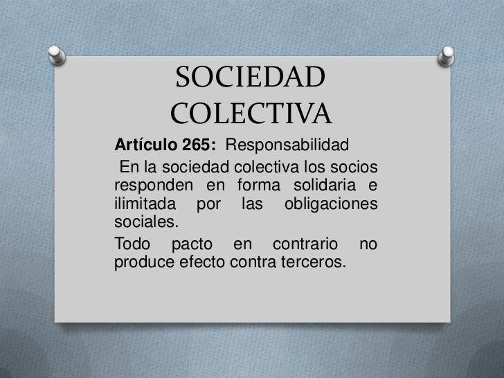 SOCIEDAD COLECTIVA<br />Artículo 265:  Responsabilidad<br /> En la sociedad colectiva los socios responden en forma solida...