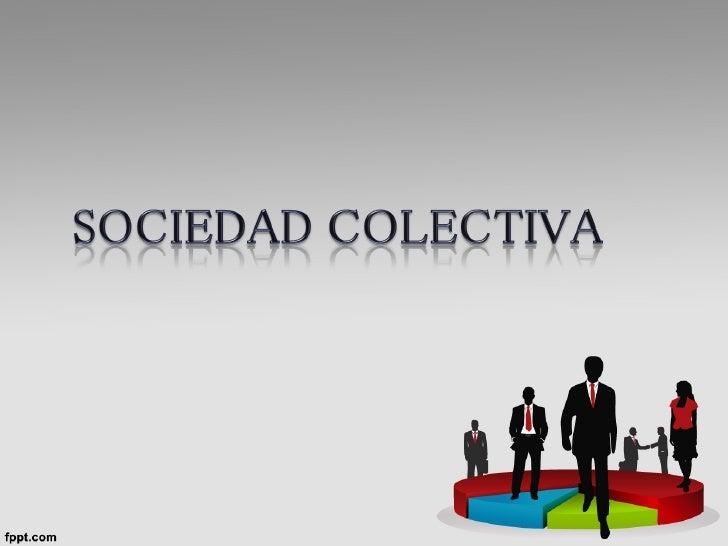 La sociedad colectiva se presenta como la sociedad   mercantil tradicional en la que los socios intervienendirectamente e...