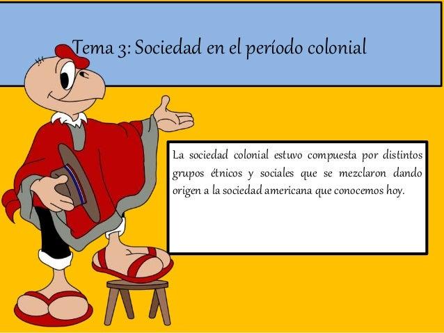 Tema 3: Sociedad en el período colonial La sociedad colonial estuvo compuesta por distintos grupos étnicos y sociales que ...