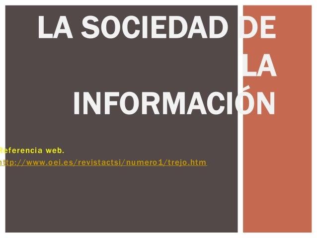 LA SOCIEDAD DE                    LA          INFORMACIÓNReferencia web.http://www.oei.es/revistactsi/numero1/trejo.htm