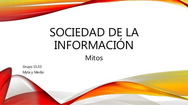 SOCIEDAD DE LA INFORMACIÓN Mitos Grupo 15.03 Myta y Medio