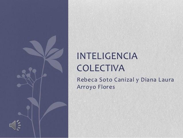 INTELIGENCIACOLECTIVARebeca Soto Canizal y Diana LauraArroyo Flores