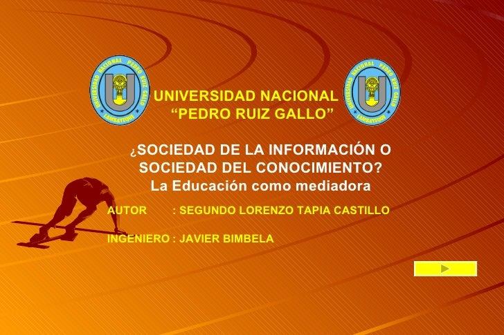 """UNIVERSIDAD NACIONAL           """"PEDRO RUIZ GALLO""""     ¿SOCIEDAD DE LA INFORMACIÓN O     SOCIEDAD DEL CONOCIMIENTO?      La..."""