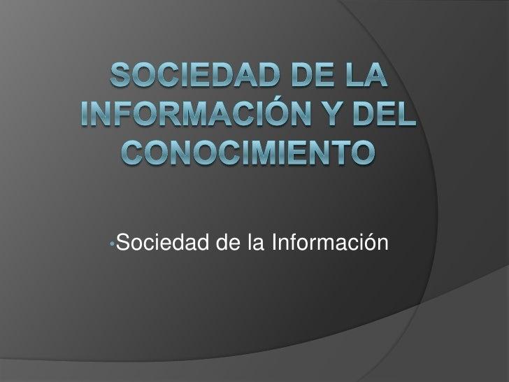 Sociedad de la Información y del Conocimiento    <br /><ul><li>Sociedad de la Información</li></li></ul><li>La sociedad de...