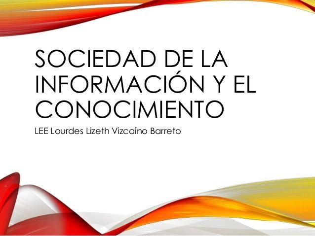 SOCIEDAD DE LA INFORMACIÓN Y EL CONOCIMIENTO LEE Lourdes Lizeth Vizcaíno Barreto
