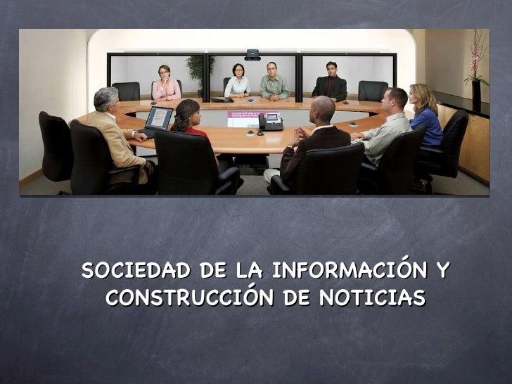 <ul><li>SOCIEDAD DE LA INFORMACIÓN Y CONSTRUCCIÓN DE NOTICIAS </li></ul>