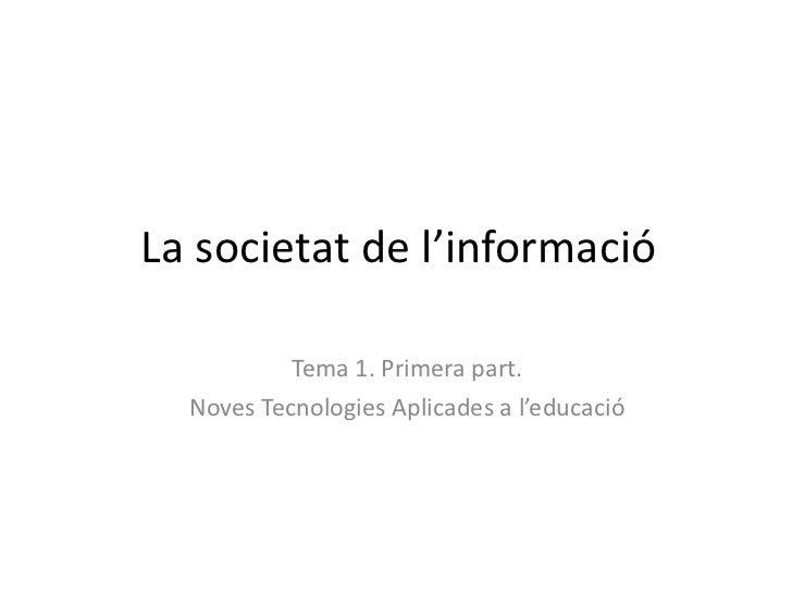 La societat de l'informació Tema 1. Primera part. Noves Tecnologies Aplicades a l'educació