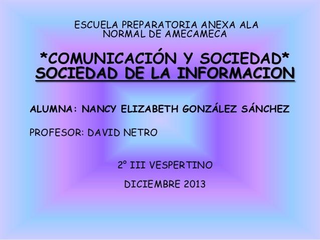 ESCUELA PREPARATORIA ANEXA ALA NORMAL DE AMECAMECA  *COMUNICACIÓN Y SOCIEDAD* SOCIEDAD DE LA INFORMACION ALUMNA: NANCY ELI...