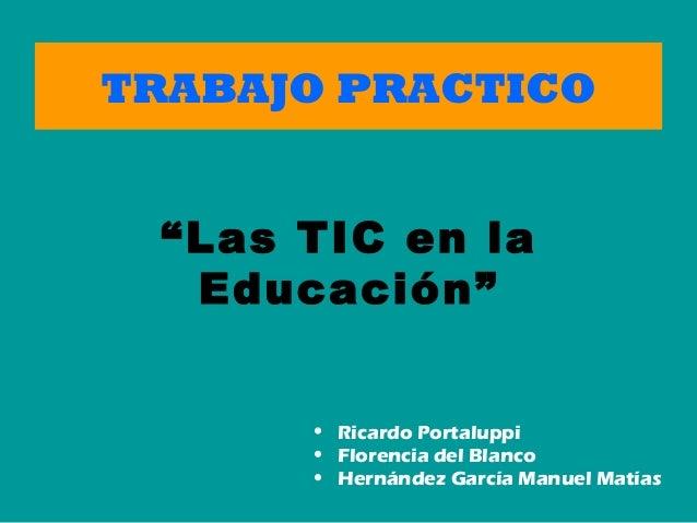 """TRABAJO PRACTICO • Ricardo Portaluppi • Florencia del Blanco • Hernández García Manuel Matías """"Las TIC en la Educación"""""""