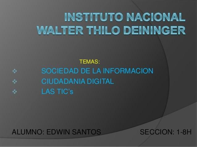 TEMAS:  SOCIEDAD DE LA INFORMACION  CIUDADANIA DIGITAL  LAS TIC's ALUMNO: EDWIN SANTOS SECCION: 1-8H