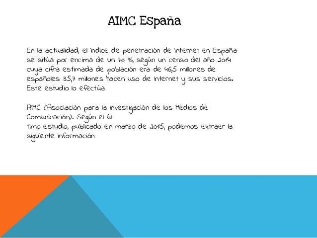 AIMC España En la actualidad, el índice de penetración de Internet en España se sitúa por encima de un 70 %, según un cens...