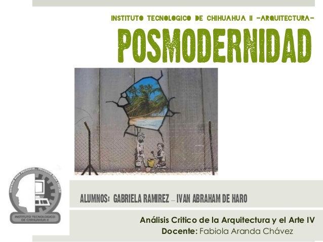 Análisis Critico de la Arquitectura y el Arte IV Docente: Fabiola Aranda Chávez posmodernidad Alumnos: Gabriela Ramirez – ...