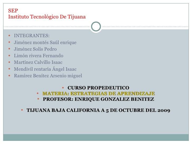 SEP Instituto Tecnológico De Tijuana <ul><li>INTEGRANTES: </li></ul><ul><li>Jiménez montés Saúl enrique </li></ul><ul><li>...