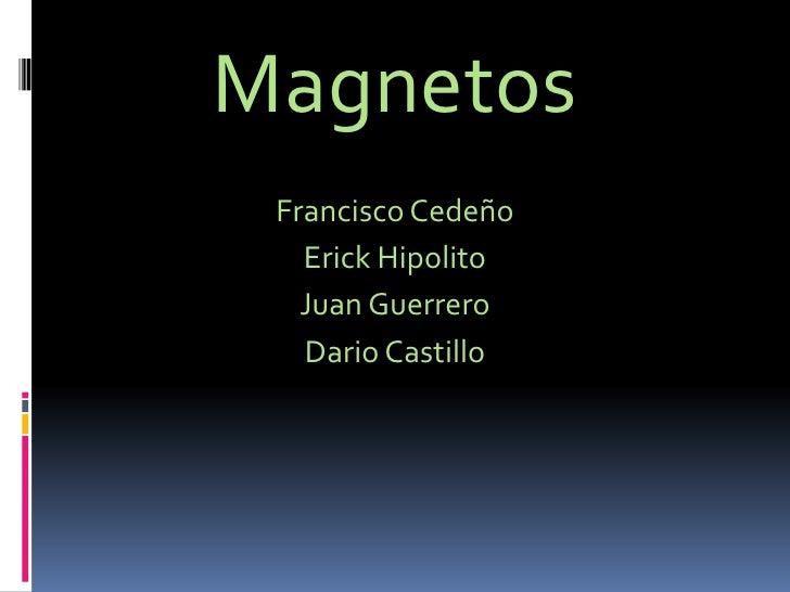 Magnetos<br />Francisco Cedeño<br />Erick Hipolito<br />Juan Guerrero<br />Dario Castillo <br />