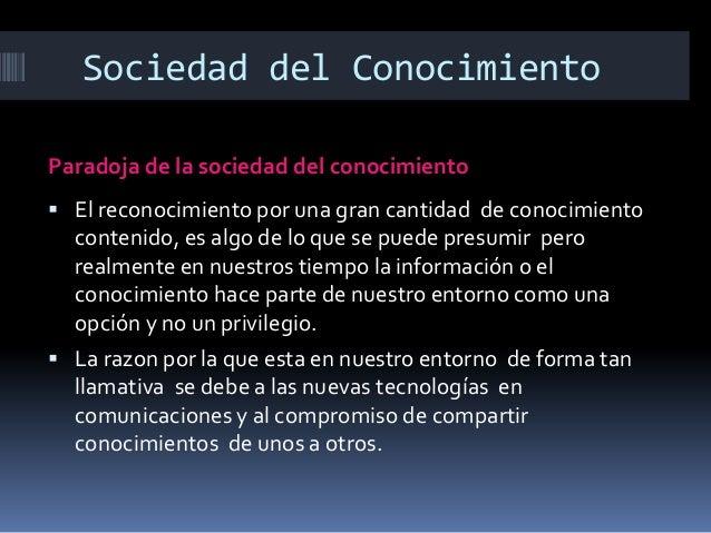 Sociedad del Conocimiento Paradoja de la sociedad del conocimiento  El reconocimiento por una gran cantidad de conocimien...
