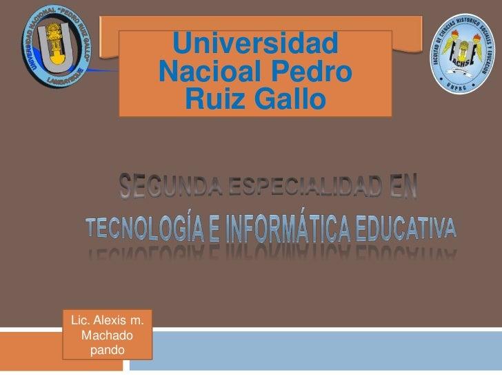 UniversidadNacioalPedroRuizGallo<br />SEGUNDA ESPECIALIDAD EN<br />TECNOLOGÍA E INFORMÁTICA EDUCATIVA<br />Lic. Alexis m.<...