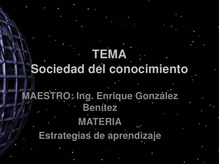 TEMASociedad del conocimiento<br />MAESTRO: Ing. Enrique González Benítez<br />MATERIA<br />Estrategias de aprendizaje<br />