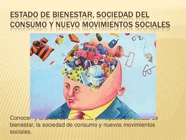 ESTADO DE BIENESTAR, SOCIEDAD DELCONSUMO Y NUEVO MOVIMIENTOS SOCIALESConocer y analiza los elementos principales del estad...