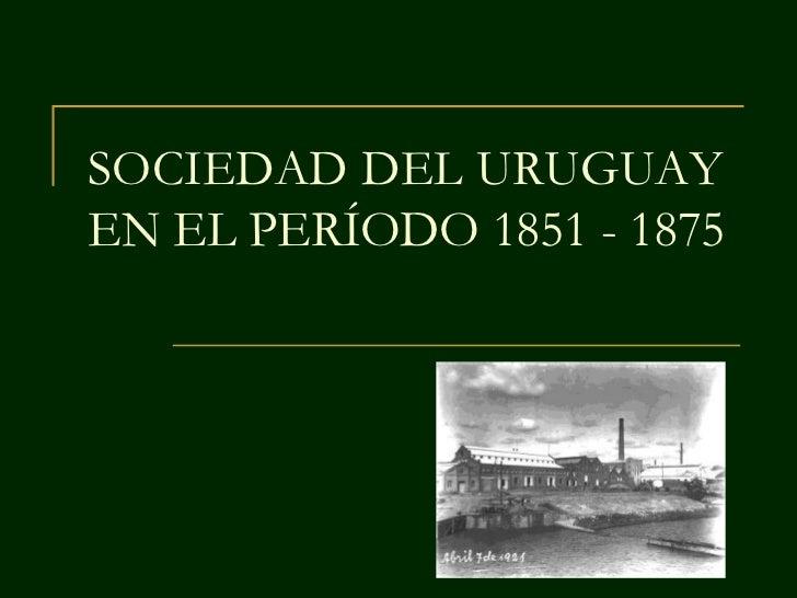 SOCIEDAD DEL URUGUAYEN EL PERÍODO 1851 - 1875