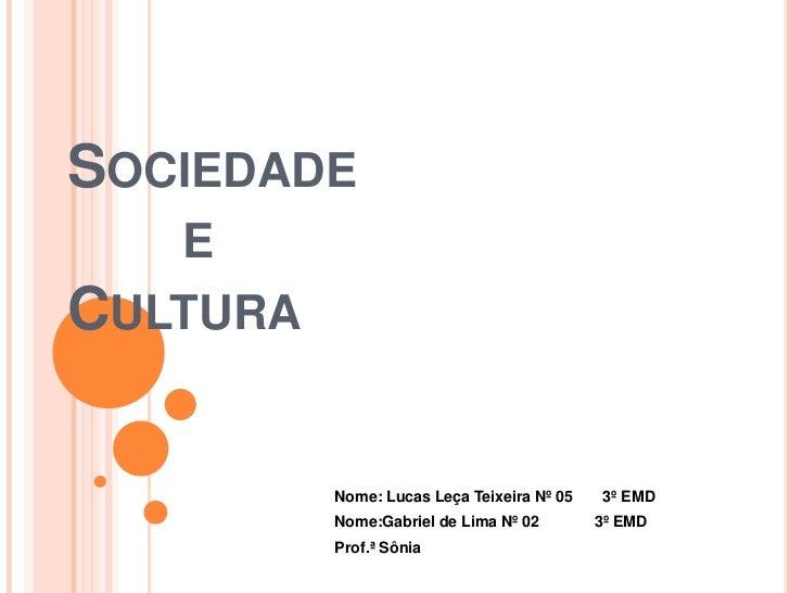 Sociedade        e Cultura<br />Nome: Lucas Leça Teixeira Nº 05       3º EMD<br />Nome:Gabriel de Lima Nº 02             3...