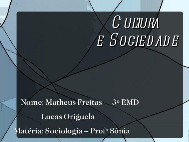 Cultura  e Sociedade Nome: Matheus Freitas  3º EMD  Lucas Origuela Matéria: Sociologia – Profª Sônia