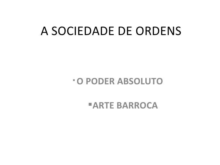 A SOCIEDADE DE ORDENS <ul><ul><ul><ul><li>O PODER ABSOLUTO </li></ul></ul></ul></ul><ul><ul><ul><ul><ul><li>ARTE BARROCA <...