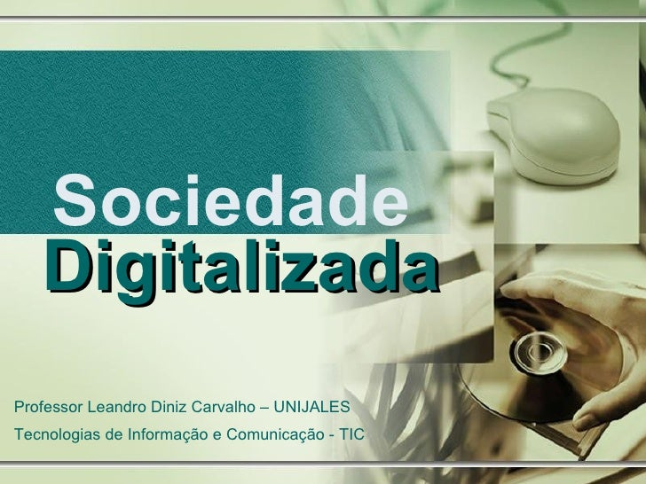 Sociedade  Digitalizada Professor Leandro Diniz Carvalho – UNIJALES Tecnologias de Informação e Comunicação - TIC