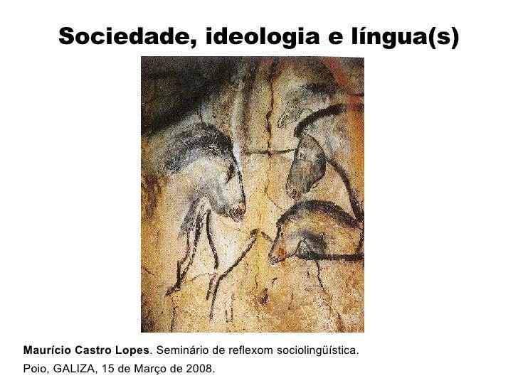 Sociedade, ideologia e língua(s) Maurício Castro Lopes . Seminário de reflexom sociolingüística.  Poio, GALIZA, 15 de Març...